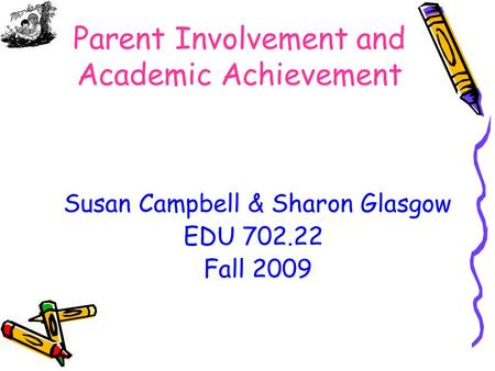 Parent Involvement and Academic Achievement Susan Campbell & Sharon Glasgow EDU 702.22 Fall 2009.