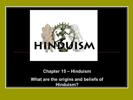 Chapter 15 – Hinduism What are the origins and beliefs of Hinduism?