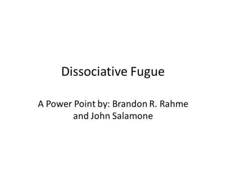 Dissociative Fugue A Power Point by: Brandon R. Rahme and John Salamone.