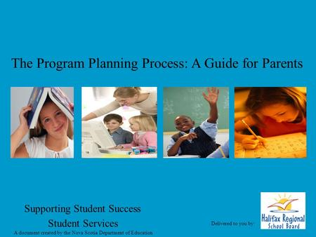 The Program Planning Process: A Guide for Parents Supporting Student Success Student Services A document created by the Nova Scotia Department of Education.