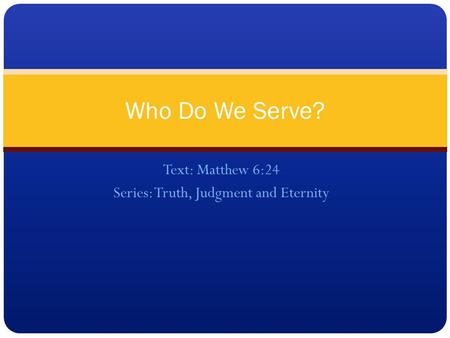 Text: Matthew 6:24 Series: Truth, Judgment and Eternity Who Do We Serve?