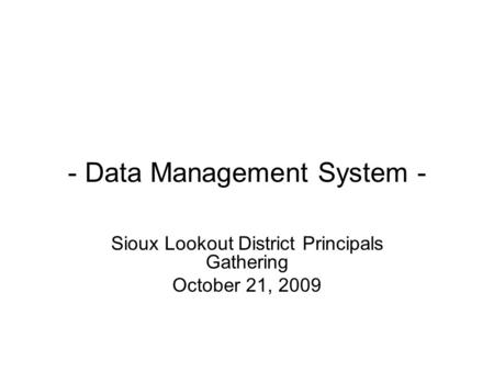 - Data Management System - Sioux Lookout District Principals Gathering October 21, 2009.