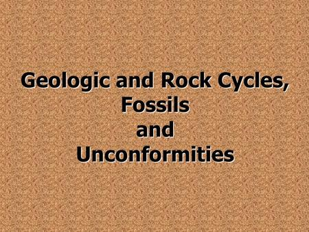 Geologic and Rock Cycles, Fossils and Unconformities.