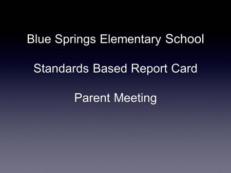 Blue Springs Elementary School Standards Based Report Card Parent Meeting.