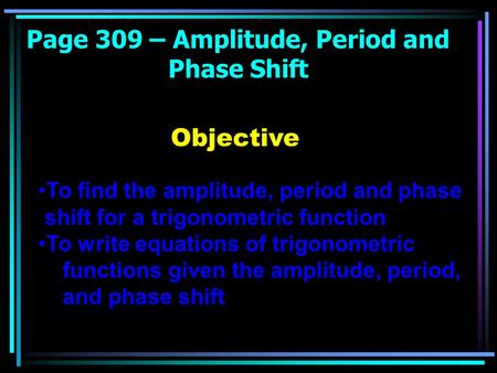 Page 309 – Amplitude, Period and Phase Shift Objective To find the amplitude, period and phase shift for a trigonometric function To write equations of.