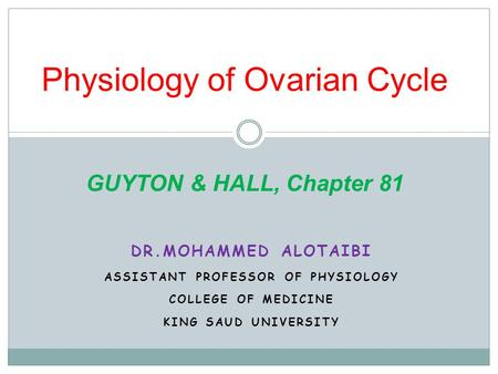 Physiology of Ovarian Cycle GUYTON & HALL, Chapter 81 DR.MOHAMMED ALOTAIBI ASSISTANT PROFESSOR OF PHYSIOLOGY COLLEGE OF MEDICINE KING SAUD UNIVERSITY.