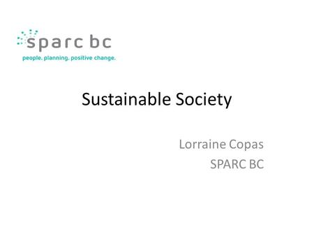 "Sustainable Society Lorraine Copas SPARC BC. ""Working with communities to build a just and healthy society for all."""