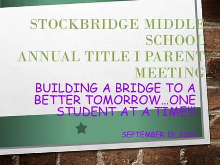 STOCKBRIDGE MIDDLE SCHOOL ANNUAL TITLE I PARENT MEETING BUILDING A BRIDGE TO A BETTER TOMORROW…ONE STUDENT AT A TIME!!! SEPTEMBER 18, 2014.