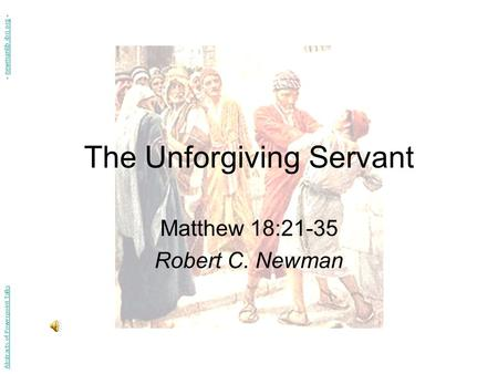 The Unforgiving Servant Matthew 18:21-35 Robert C. Newman Abstracts of Powerpoint Talks - newmanlib.ibri.org -newmanlib.ibri.org.