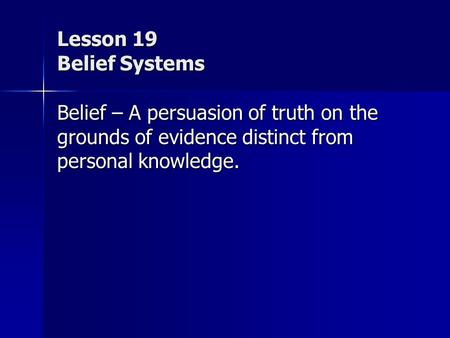 Lesson 19 Belief Systems Belief – A persuasion of truth on the grounds of evidence distinct from personal knowledge.