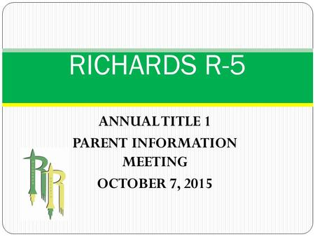 ANNUAL TITLE 1 PARENT INFORMATION MEETING OCTOBER 7, 2015 RICHARDS R-5.