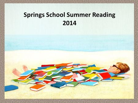 Springs School Summer Reading 2014. Summer reading is a fun way for children to escape to different times and places, learn new things, explore topics.
