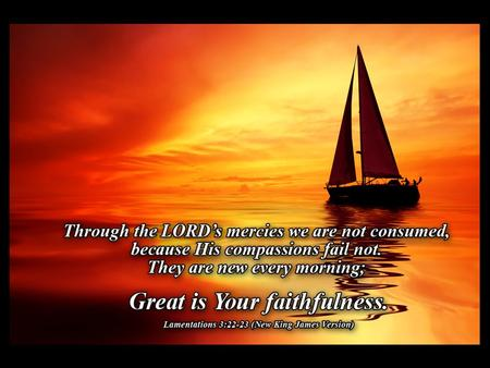 Great is Thy Faithfulness Great is thy faithfulness, O God my father There is no shadow of turning with Thee Thou changest not, Thy compassions, they.
