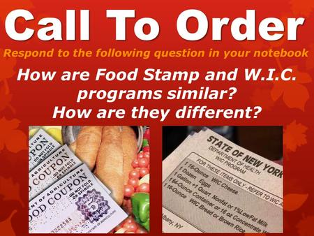 Call To Order Respond to the following question in your notebook How are Food Stamp and W.I.C. programs similar? How are they different?