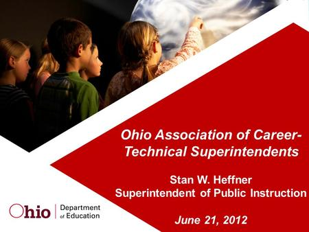 Ohio Association of Career- Technical Superintendents Stan W. Heffner Superintendent of Public Instruction June 21, 2012.