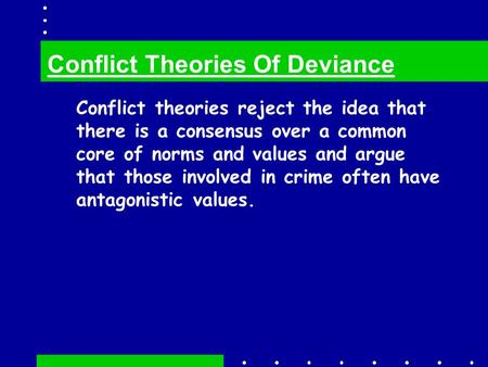 Conflict theories reject the idea that there is a consensus over a common core of norms and values and argue that those involved in crime often have antagonistic.