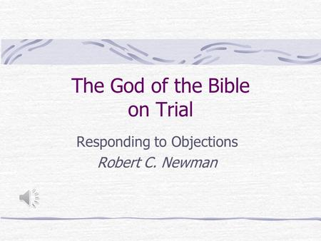 The God of the Bible on Trial Responding to Objections Robert C. Newman.