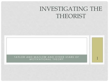 1 TAYLOR AND MAZLOW AND OTHER STARS OF MOTIVATIONAL THEORY INVESTIGATING THE THEORIST.