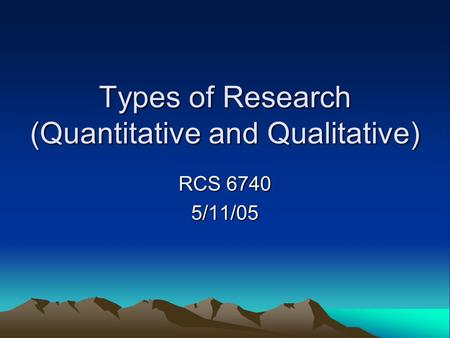 Types of Research (Quantitative and Qualitative) RCS 6740 5/11/05.