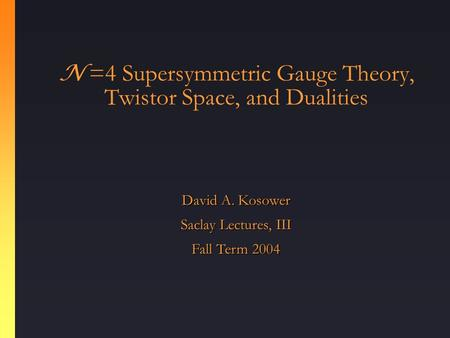 N =4 Supersymmetric Gauge Theory, Twistor Space, and Dualities David A. Kosower Saclay Lectures, III Fall Term 2004.