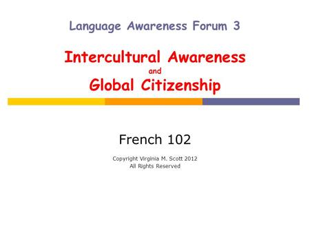 Language Awareness Forum 3 Intercultural Awareness and Global Citizenship French 102 Copyright Virginia M. Scott 2012 All Rights Reserved.