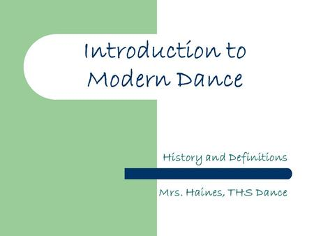 Introduction to Modern Dance History and Definitions Mrs. Haines, THS Dance.