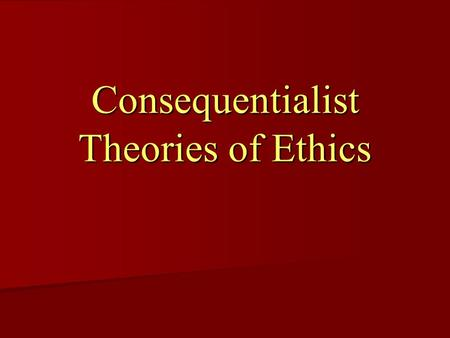 Consequentialist Theories of Ethics. Do Consequences make an action right? Many ethicists have argued that we should decide moral right and wrong by looking.