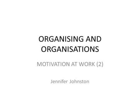 ORGANISING AND ORGANISATIONS MOTIVATION AT WORK (2) Jennifer Johnston.