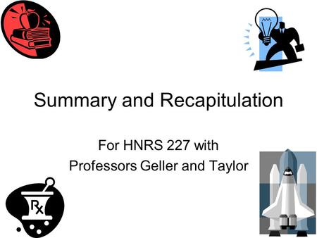 Summary and Recapitulation For HNRS 227 with Professors Geller and Taylor.