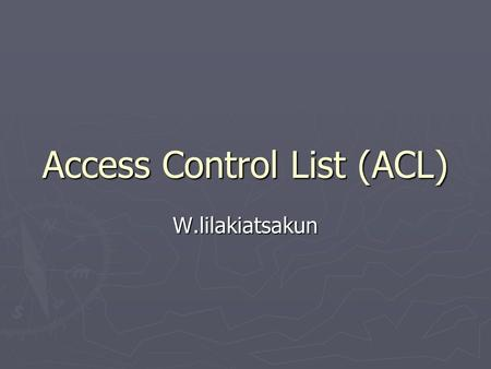Access Control List (ACL) W.lilakiatsakun. ACL Fundamental ► Introduction to ACLs ► How ACLs work ► Creating ACLs ► The function of a wildcard mask.