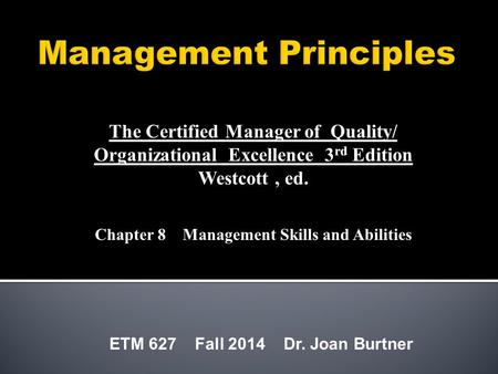 ETM 627 Fall 2014 Dr. Joan Burtner The Certified Manager of Quality/ Organizational Excellence 3 rd Edition Westcott, ed. Chapter 8 Management Skills and.