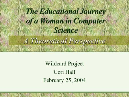 A Theoretical Perspective Wildcard Project Cori Hall February 25, 2004 The Educational Journey of a Woman in Computer Science.