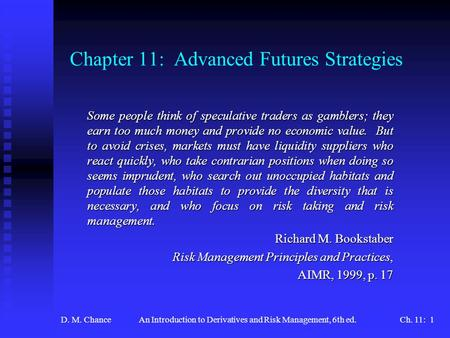 D. M. ChanceAn Introduction to Derivatives and Risk Management, 6th ed.Ch. 11: 1 Chapter 11: Advanced Futures Strategies Some people think of speculative.