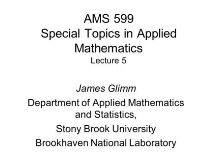AMS 599 Special Topics in Applied Mathematics Lecture 5 James Glimm Department of Applied Mathematics and Statistics, Stony Brook University Brookhaven.