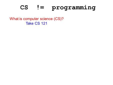 CS != programming What is computer science (CS)? Take CS 121.