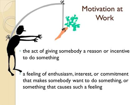 Motivation at Work ◦ the act of giving somebody a reason or incentive to do something ◦ a feeling of enthusiasm, interest, or commitment that makes somebody.