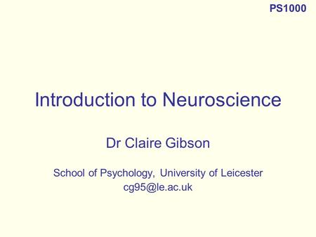 Introduction to Neuroscience Dr Claire Gibson School of Psychology, University of Leicester PS1000.