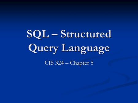 SQL – Structured Query Language CIS 324 – Chapter 5.
