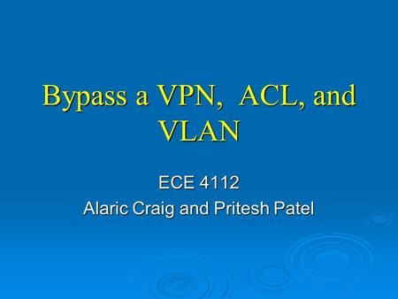 Bypass a VPN, ACL, and VLAN ECE 4112 Alaric Craig and Pritesh Patel.