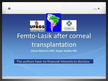 Femto-Lasik after corneal transplantation Diane Marinho MD, Sérgio Kwitko MD The authors have no financial interests to disclose The authors have no financial.