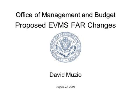 Office of Management and Budget August 25, 2004 Proposed EVMS FAR Changes David Muzio.