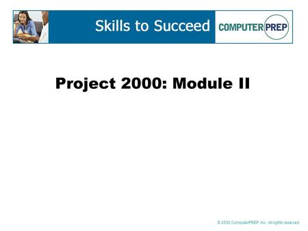 © 2002 ComputerPREP, Inc. All rights reserved. Project 2000: Module II.