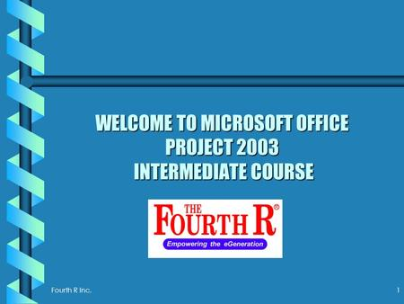 Fourth R Inc. 1 WELCOME TO MICROSOFT OFFICE PROJECT 2003 INTERMEDIATE COURSE.