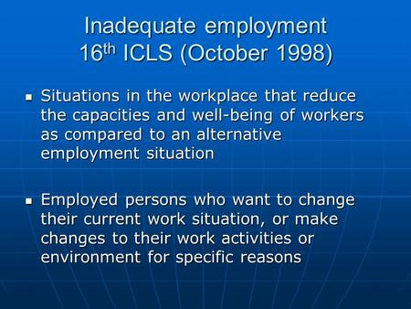 Inadequate employment 16 th ICLS (October 1998) Situations in the workplace that reduce the capacities and well-being of workers as compared to an alternative.
