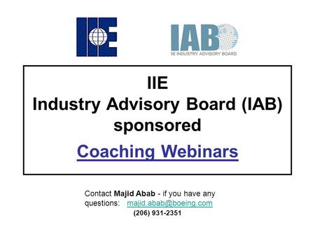 IIE Industry Advisory Board (IAB) sponsored Coaching Webinars Contact Majid Abab - if you have any questions: (206)