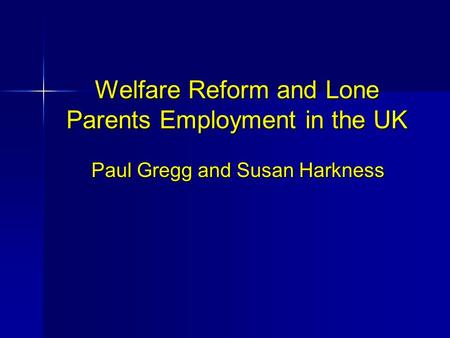 Welfare Reform and Lone Parents Employment in the UK Paul Gregg and Susan Harkness.