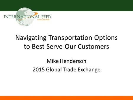 Navigating Transportation Options to Best Serve Our Customers Mike Henderson 2015 Global Trade Exchange.