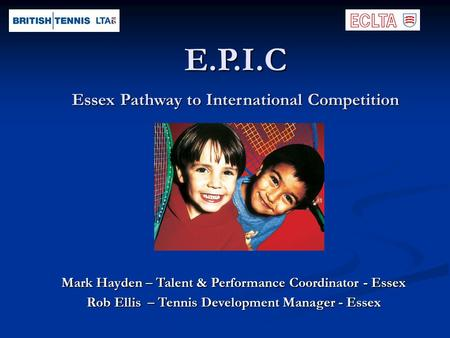 E.P.I.C Essex Pathway to International Competition Mark Hayden – Talent & Performance Coordinator - Essex Rob Ellis – Tennis Development Manager - Essex.