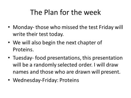 The Plan for the week Monday- those who missed the test Friday will write their test today. We will also begin the next chapter of Proteins. Tuesday- food.