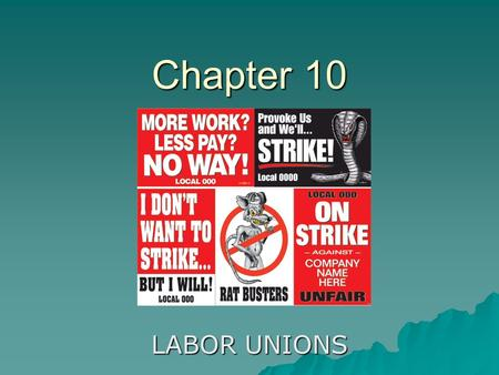 Chapter 10 LABOR UNIONS. A. THE RISE OF LABOR UNIONS 1. The rise was brought on by unsafe conditions, long workdays, and poor wages 2. There were no laws.